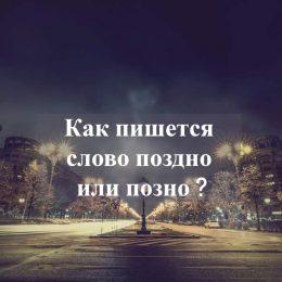 Как пишется слово: «поздно» или «позно»